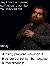 Drinking Problem Meme - say i have a drinking can t even remember me i blacked out omedy