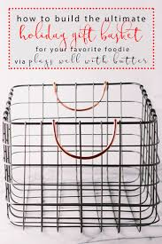 build a gift basket how to build ultimate food lover s gift basket