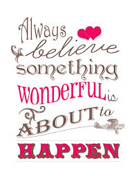 always believe something wonderful is about to happen wonderful
