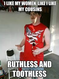 Toothless Meme - i like my women like i like my cousins ruthless and toothless