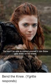 Ygritte Meme - you won t be able to control yourself if jon snow gets down on his