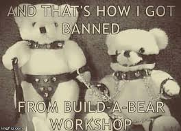 Build A Bear Meme - and that s how i got banned from build a bear workshop meme
