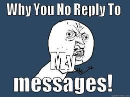 Why You No Reply Meme - no reply quickmeme