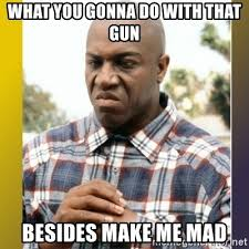 What You Gonna Do Meme - what you gonna do with that gun besides make me mad deebo meme