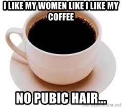 no pubic hair i like my women like i like my coffee no pubic hair coffee