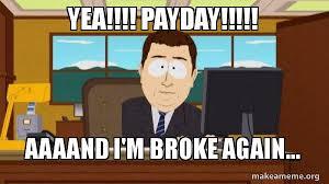 Broke Meme - yea payday aaaand i m broke again aaaand im broke