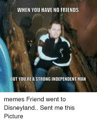 Disneyland Memes - when you have no friends but you rea strong independent man memes