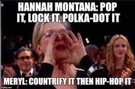 Hannah Montana Memes - meryl streep imgflip