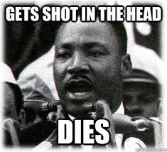 Martin Luther King Meme - gets shot in the head dies martin luther king freshman quickmeme