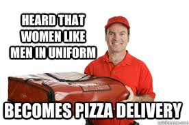 Pizza Delivery Meme - heard that women like men in uniform becomes pizza delivery