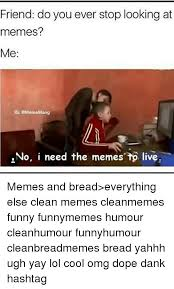 Memes And Everything Funny - friend do you ever stop looking at memes me ig mememang no i need
