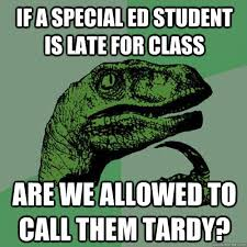 Special Ed Meme - if a special ed student is late for class are we allowed to call