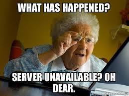 Server Meme - what has happened server unavailable oh dear internet grandma