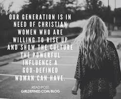 our generation is in need of christian women who are willing to