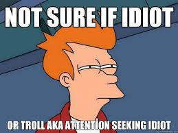 Seeking Troll Not Sure If Idiot Or Troll Aka Attention Seeking Idiot Futurama