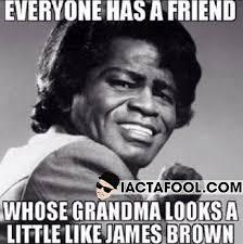 James Brown Meme - everybody has a friend whose grandma looks a little like james