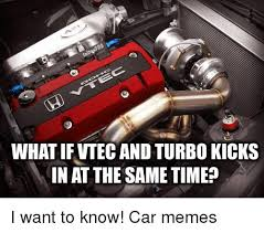 Vtec Meme - what if vtec and turbo kicks in at thesametime i want to know