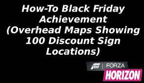 best forza horizon 3 black friday deals how to black friday achievement overhead maps showing 100