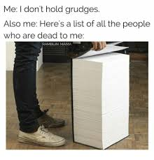 List Of All The Memes - me i don t hold grudges also me here s a list of all the people who