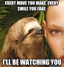 Watching You Meme - every move you make every smile you fake i ll be watching you