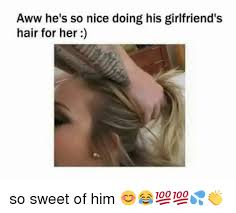 Sweet Memes For Him - aww he s so nice doing his girlfriend s hair for her so sweet of