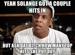Solange Meme - yeah solange got a couple hits in but ask dat bitch how many top