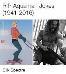 Aquaman Meme - rip aquaman jokes 1941 2016 silk spectre meme on me me