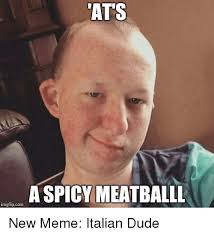 New Meme - tats a spicy meatballl imgflipcom new meme italian dude funny meme