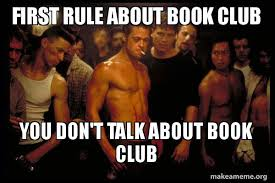 Club Meme - first rule about book club you don t talk about book club fight