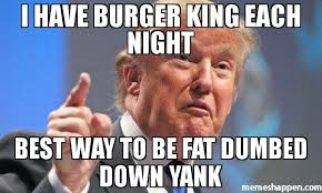 Meme King - i have burger king each night best way to be fat dumbed down yank