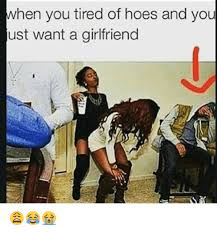 I Need A Girlfriend Meme - when you tired of hoes and you ust want a girlfriend