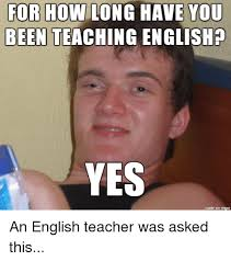 English Teacher Memes - for how long have you been teaching yes made on imgur an english