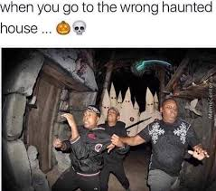 Haunted House Meme - when you go to the wrong haunted house by aminxmab meme center
