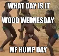 Funny Wednesday Memes - meme maker what day is it mf hump day wood wednesday