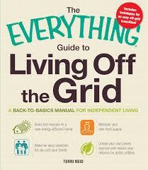 the everything guide to living off the grid a back to basics