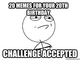 20th Birthday Meme - 20 memes for your 20th birthday challenge accepted challenge