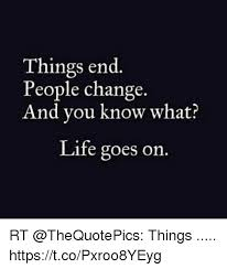 People Change Memes - things end people change and vou know what life goes on rt things