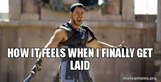 Get Laid Meme - how it feels when i finally get laid gladiator are you not