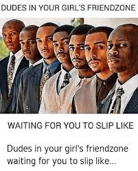 Dudes Be Like Meme - dudes in your girl s friendzone waiting for you to slip like dudes