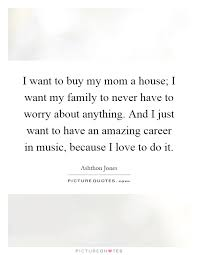 i want to buy my mom a house i want my family to never have to