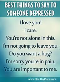 what to say to to be best things to say to someone who is depressed what would you