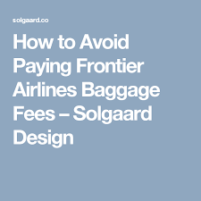 frontier baggage fees how to avoid paying frontier airlines baggage fees solgaard design