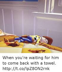 You Re A Towel Meme - when you re waiting for him to come back with a towel cum meme