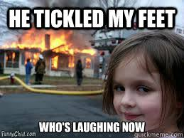Tickled Memes - he tickled my feet who s laughing now girl fire quickmeme