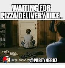 Pizza Delivery Meme - waiting for pizza delivery liken jorge party ner meme on sizzle