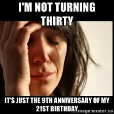 Birthday Meme 30 - meme made for friend s 30th birthday couldn t be more true