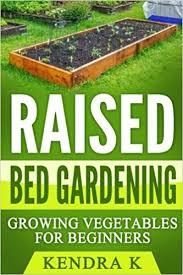 Raised Gardens For Beginners - raised bed gardening growing vegetables for beginners kendra k