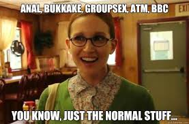 Bbc Memes - anal bukkake groupsex atm bbc you know just the normal stuff