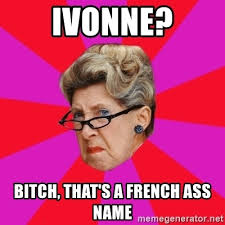 ivonne bitch that s a french ass name disgusted grandma meme