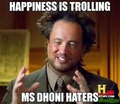 Haters Memes - happiness is trolling ms dhoni haters meme ancient aliens 5367